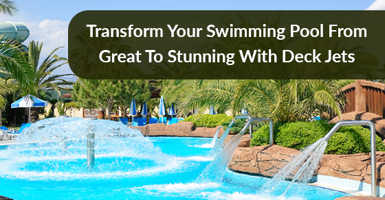 Transform Your Swimming Pool From Great To Stunning With Deck Jets