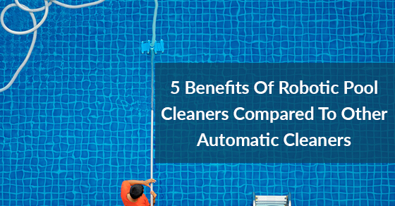 5 Benefits Of Robotic Pool Cleaners Compared To Other Automatic Cleaners